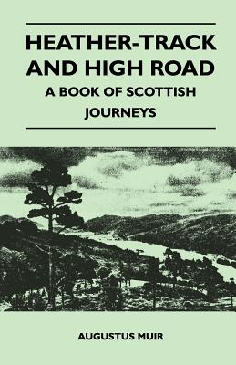 Heather-Track and High Road - A Book of Scottish Journeys by Augustus Muir