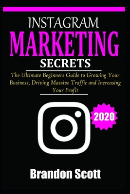 Instagram Marketing Secrets: The Ultimate Beginners Guide to Growing Your Business, Driving Massive Traffic, and Increasing Your Profit by Brandon Scott
