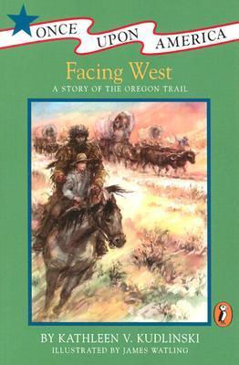 Facing West: A Story of the Oregon Trail by Kathleen V. Kudlinski, James Watling