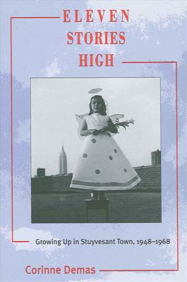 Eleven Stories High: Growing Up in Stuyvesant Town, 1948-1968 by Corinne Demas