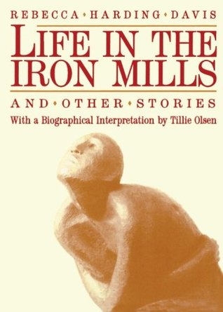 Life in the Iron Mills and Other Stories by Rebecca Harding Davis, Tillie Olsen