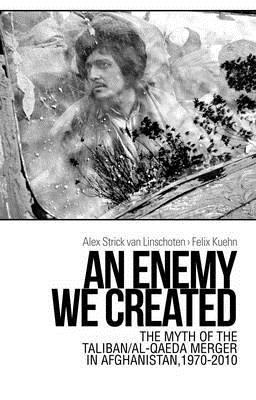 An Enemy We Created: The Myth of the Taliban-Al Qaeda Merger in Afghanistan, 1970-2010 by Alex Strick van Linschoten, Felix Kuehn