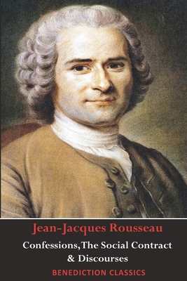 Confessions, The Social Contract, Discourse on Inequality, Discourse on Political Economy & Discourse on the Effect of the Arts and Sciences on Morali by Jean-Jacques Rousseau