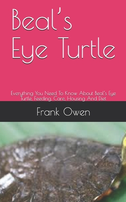 Beal's Eye Turtle: Everything You Need To Know About Beal's Eye Turtle, Feeding, Care, Housing And Diet by Frank Owen