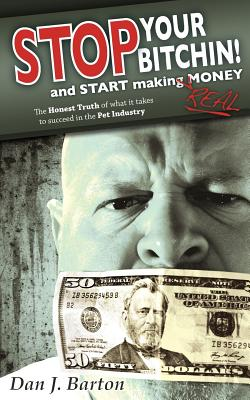 STOP You're Bitchin' and START making real Money: The HONEST TRUTH of what it takes to succeed in the Pet Industry by Christopher Conner, Chris Miller, Beth McElroy