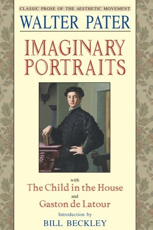 Imaginary Portraits: with The Child in the House and Gaston de Latour by Walter Pater
