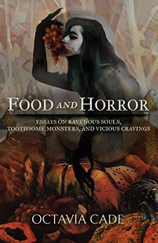 Food and Horror: Essays on Ravenous Souls, Toothsome Monsters, and Vicious Cravings by Octavia Cade