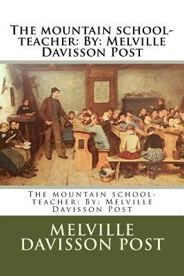 The mountain school-teacher: By: Melville Davisson Post by Melville Davisson Post