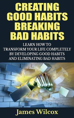 Creating Good Habits Breaking Bad Habits: Learn How to Transform Your Life Completely By Developing Good Habits And Eliminating Bad Habits by James Wilcox