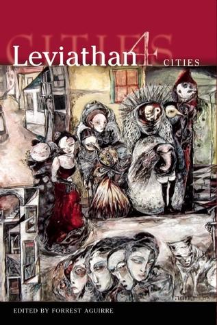 Leviathan: Cities by Forrest Aguirre, K.J. Bishop, Darla Beasley, Jay Lake, Ben Peek, Catherine Kasper, Michael Cisco, Stepan Chapman, Tim Jarvis, Allan Kausch, Ursula Pflug