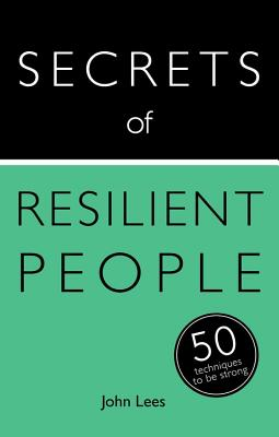 Secrets of Resilient People: 50 Techniques to Be Strong by John Lees