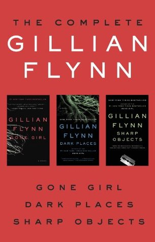 The Complete Gillian Flynn: Gone Girl, Dark Places, Sharp Objects by Gillian Flynn