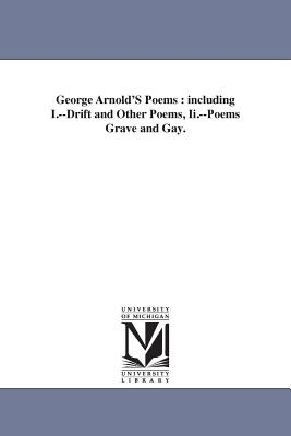 George Arnold'S Poems: including I.--Drift and Other Poems, Ii.--Poems Grave and Gay. by George Arnold