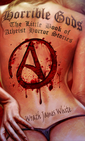 Horrible Gods: The Little Book of Atheist Horror Stories by Wrath James White