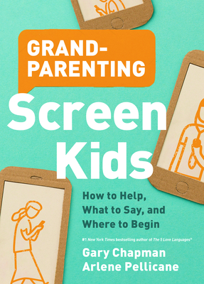 Grandparenting Screen Kids: How to Help, What to Say, and Where to Begin by Arlene Pellicane, Gary Chapman