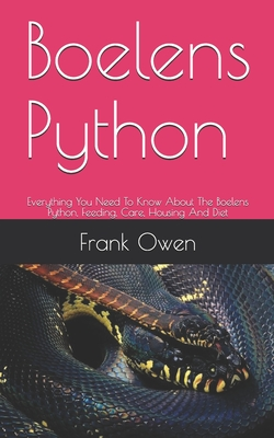 Boelens Python: Everything You Need To Know About The Boelens Python, Feeding, Care, Housing And Diet by Frank Owen