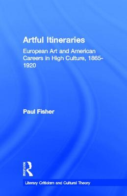 Artful Itineraries: European Art and American Careers in High Culture, 1865-1920 by Paul Fisher