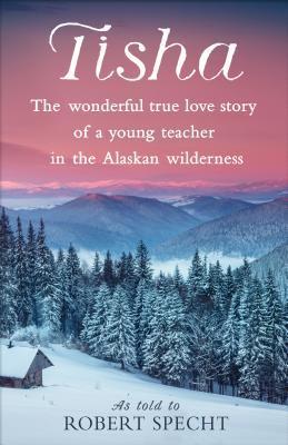 Tisha: The Wonderful True Love Story of a Young Teacher in the Alaskan Wilderness by Robert Specht