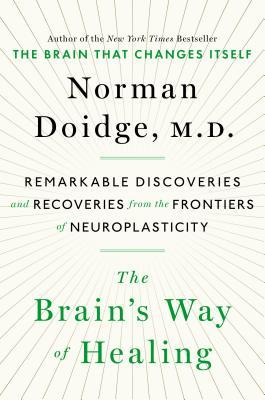 The Brain's Way of Healing: Remarkable Discoveries and Recoveries from the Frontiers of Neuroplasticity by Norman Doidge