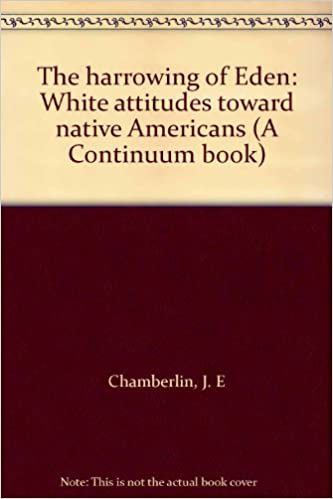 The harrowing of Eden: White attitudes toward native Americans (A Continuum book) by J.E. Chamberlin