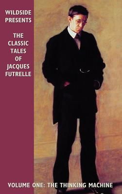 The Classic Tales of Jacques Futrelle, Volume One: The Thinking Machine by Jacques Futrelle