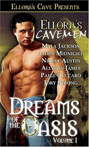 Ellora's Cavemen: Dreams of the Oasis Volume I by Allyson James, Myla Jackson, Paige Cuccaro, Liddy Midnight, Jory Strong, Nicole Austin
