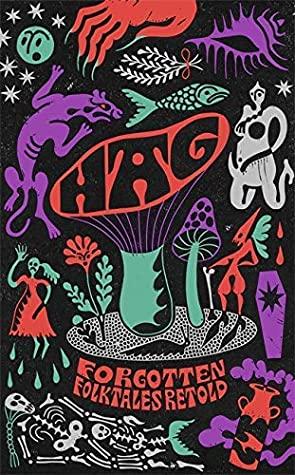 Hag: Forgotten Folktales Retold by Imogen Hermes Gowar, Naomi Booth, Emma Glass, Irenosen Okojie, Daisy Johnson, Natasha Carthew, Eimear McBride, Liv Little, Mahsuda Snaith, Kirsty Logan