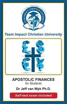 Apostolic Finances for Students by Jeff Van Wyk Ph. D., Team Impact Christian University