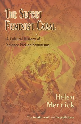 The Secret Feminist Cabal: A Cultural History of Science Fiction Feminisms by Helen Merrick