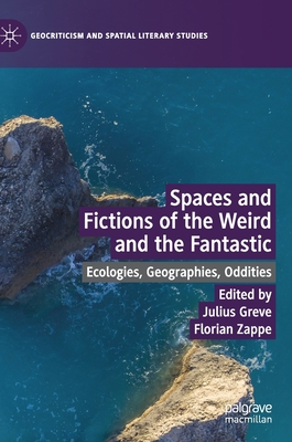 Spaces and Fictions of the Weird and the Fantastic: Ecologies, Geographies, Oddities by