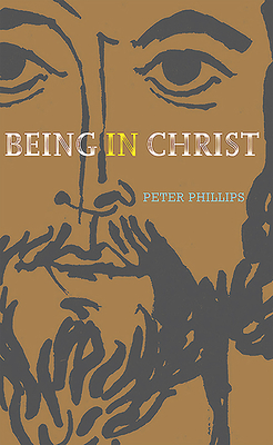 Being in Christ: A Study in Christology by Peter Phillips