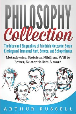 Philosophy Collection: The Ideas and Biographies of Friedrich Nietzsche, Soren Kierkegaard, Immanuel Kant, Seneca, and Schopenhauer - Metaphy by Arthur Russell