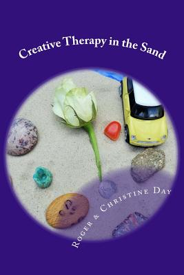 Creative Therapy in the Sand: Using sandtray with clients by Roger Day, Christine Day