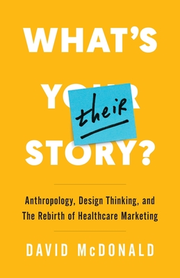 What's Their Story?: Anthropology, Design Thinking, and the Rebirth of Healthcare Marketing by David McDonald