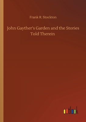 John Gayther's Garden and the Stories Told Therein by Frank R. Stockton