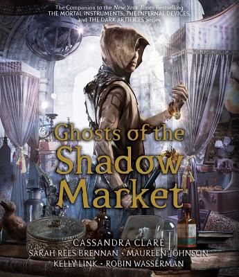 Ghosts of the Shadow Market by Sarah Rees Brennan, Cassandra Clare, Maureen Johnson