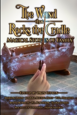 The Wand that Rocks the Cradle: Magical Stories of Family by W. O. Hemsath, Misha Burnett, Marion Deeds