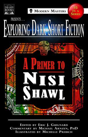 Exploring Dark Short Fiction #3: A Primer to Nisi Shawl by Nisi Shawl, Michelle Prebich, Michael A. Arnzen, Eric J. Guignard