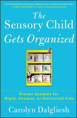 The Sensory Child Gets Organized: Proven Systems for Rigid, Anxious, or Distracted Kids by Carolyn Dalgliesh