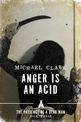 Anger is an Acid-The Patience of a Dead Man Book Three (The Patience of a Dead Man, #3) by Michael Clark