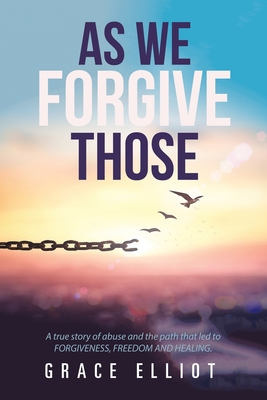As We Forgive Those: A True Story of Abuse and the Path That Led to Forgiveness, Freedom and Healing. by Grace Elliot
