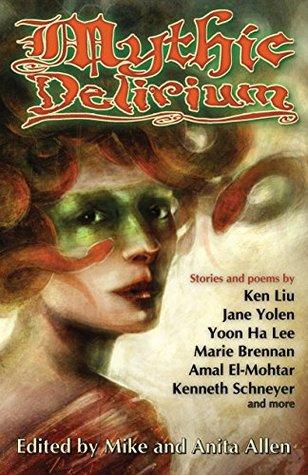 Mythic Delirium: an international anthology of prose and verse by Jane Yolen, Kenneth Schneyer, Beth Cato, Marie Brennan, Amal El-Mohtar, Nicole Kornher-Stace, Yoon Ha Lee, Anita Allen, Ken Liu, Mike Allen