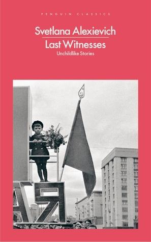 Last Witnesses: Unchildlike Stories by Svetlana Alexievich, Larissa Volokhonsky, Richard Pevear