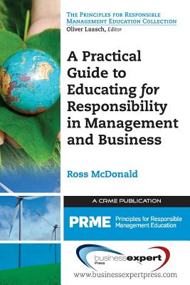 A Practical Guide to Educating for Responsibility in Management and Business by Ross McDonald