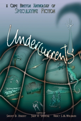 Undercurrents: A Cape Breton Anthology Of Speculative Fiction by Sherry D. Ramsey, Julie A. Serroul, Nancy S. M. Waldman