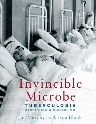 Invincible Microbe: Tuberculosis and the Never-Ending Search for a Cure by Jim Murphy, Alison Blank