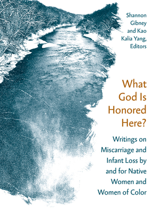What God Is Honored Here?: Writings on Miscarriage and Infant Loss by and for Native Women and Women of Color by Kao Kalia Yang, Shannon Gibney