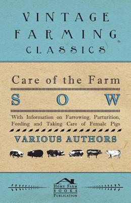 Care of the Farm Sow - With Information on Farrowing, Parturition, Feeding and Taking Care of Female Pigs by Various