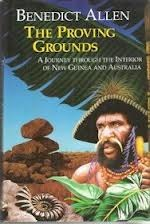 The Proving Grounds: A Journey Through the Interior of New Guinea and Australia by Benedict Allen
