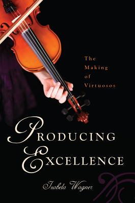 Producing Excellence: The Making of Virtuosos by Izabela Wagner